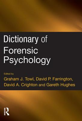 Dictionary of Forensic Psychology - Towl, Graham J (Editor), and Farrington, David P, Professor (Editor), and Crighton, David A (Editor)