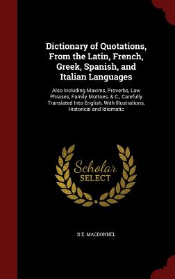 Dictionary of Quotations, from the Latin, French, Greek, Spanish, and Italian Languages: Also Including Maxims, Proverbs, Law Phrases, Family Mottoes, & C., Carefully Translated Into English, with Illustrations, Historical and Idiomatic - Macdonnel, D E
