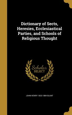 Dictionary of Sects, Heresies, Ecclesiastical Parties, and Schools of Religious Thought - Blunt, John Henry 1823-1884