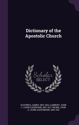 Dictionary of the Apostolic Church - Hastings, James, and Lambert, John C 1857-1917, and Selbie, John A 1856-1931