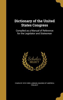 Dictionary of the United States Congress: Compiled as a Manual of Reference for the Legislator and Statesman - Lanman, Charles 1819-1895, and Making of America Project (Creator)