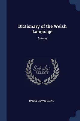 Dictionary of the Welsh Language: A-Awys - Evans, Daniel Silvan