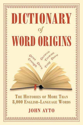 Dictionary of Word Origins: The Histories of More Than 8,000 English-Language Words - Ayto, John, Fr.