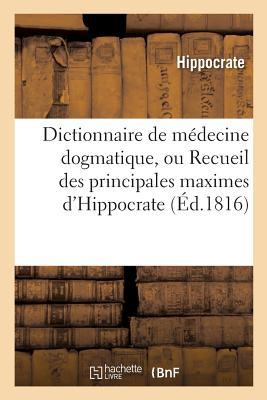 Dictionnaire de M?decine Dogmatique, Ou Recueil Des Principales Maximes d'Hippocrate: Rang?es Selon l'Ordre Alphab?tique Des Mati?res - Hippocrate