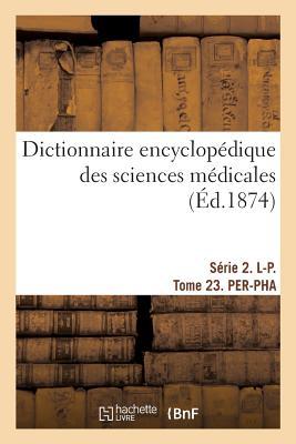 Dictionnaire Encyclop?dique Des Sciences M?dicales. S?rie 2. L-P. Tome 23. Per-Pha - Dechambre-A