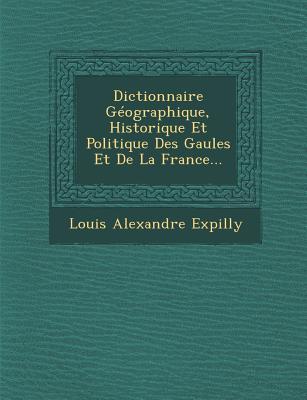 Dictionnaire Geographique, Historique Et Politique Des Gaules Et de La France... - Expilly, Louis Alexandre