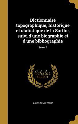 Dictionnaire Topographique, Historique Et Statistique de La Sarthe: Suivi D'Une Biographie Et D'Une Bibliographie - Pesche, Julien Remi