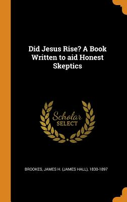 Did Jesus Rise? a Book Written to Aid Honest Skeptics - Brookes, James H 1830-1897