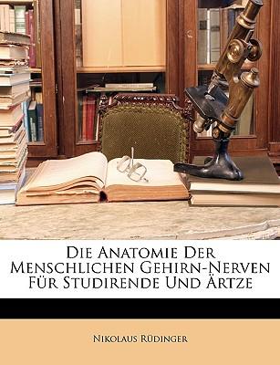 Die Anatomie Der Menschlichen Gehirn-Nerven Fur Studirende Und Artze - Rdinger, Nikolaus, and Rudinger, Nikolaus