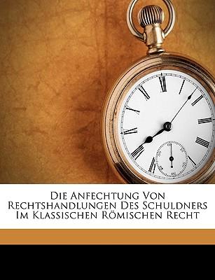 Die Anfechtung Von Rechtshandlungen Des Schuldners Im Klassischen Romischen Recht (1903) - Lenel, Otto