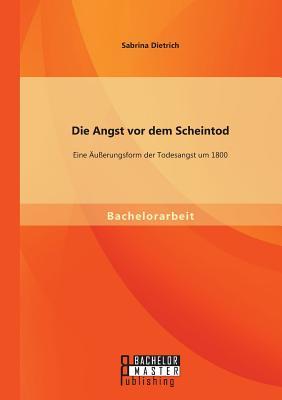 Die Angst VOR Dem Scheintod: Eine Ausserungsform Der Todesangst Um 1800 - Dietrich, Sabrina