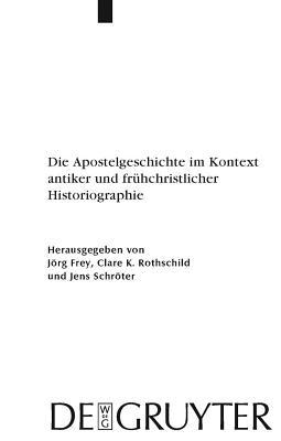 Die Apostelgeschichte Im Kontext Antiker Und Fruhchristlicher Historiographie - Frey, J÷rg (Editor), and Rothschild, Clare K (Editor), and Schr÷ter, Jens (Editor)