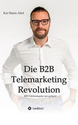 Die B2B Telemarketing Revolution - Abel, Kai Mario