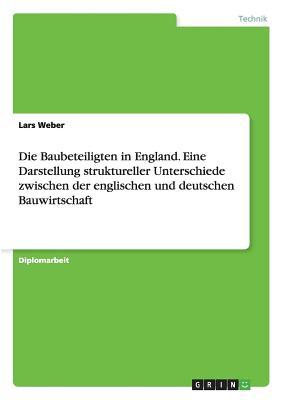 Die Baubeteiligten in England. Eine Darstellung Struktureller Unterschiede Zwischen Der Englischen Und Deutschen Bauwirtschaft - Weber, Lars