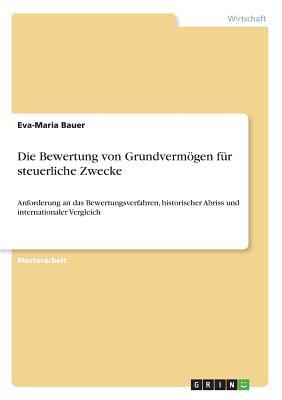 Die Bewertung von Grundverm÷gen f?r steuerliche Zwecke: Anforderung an das Bewertungsverfahren, historischer Abriss und internationaler Vergleich - Bauer, Eva-Maria