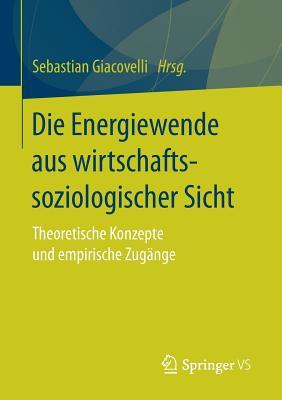 Die Energiewende Aus Wirtschaftssoziologischer Sicht: Theoretische Konzepte Und Empirische Zugange - Giacovelli, Sebastian (Editor)