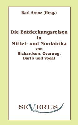 Die Entdeckungsreisen in Nord- Und Mittelafrika Von Richardson, Overweg, Barth Und Vogel - Arenz, Karl (Editor)