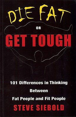 Die Fat or Get Tough: 101 Differences in Thinking Between Fat People and Fit People - Siebold, Steve