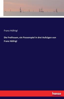 Die Freifrauen, Ein Possenspiel in Drei Aufzugen Von Franz Hollrigl - Hollrigl, Franz