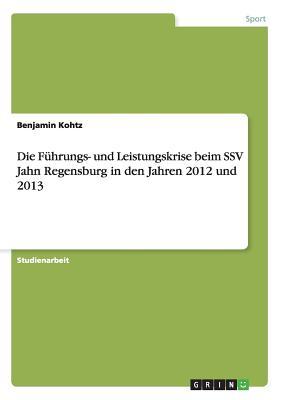 Die Fuhrungs- Und Leistungskrise Beim Ssv Jahn Regensburg in Den Jahren 2012 Und 2013 - Kohtz, Benjamin