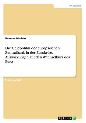 Die Geldpolitik Der Europaischen Zentralbank in Der Eurokrise. Auswirkungen Auf Den Wechselkurs Des Euro - Bischler, Vanessa