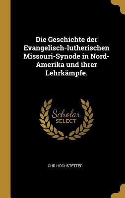 Die Geschichte Der Evangelisch-Lutherischen Missouri-Synode in Nord-Amerika Und Ihrer Lehrk?mpfe. - Hochstetter, Chr