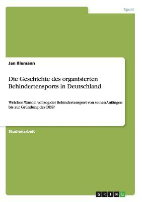 Die Geschichte Des Organisierten Behindertensports in Deutschland - Illemann, Jan