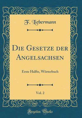 Die Gesetze Der Angelsachsen, Vol. 2: Erste Halfte, Worterbuch (Classic Reprint) - Liebermann, F
