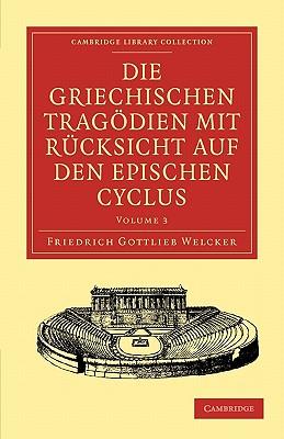Die Griechischen Tragodien mit Rucksicht auf den Epischen Cyclus - Welcker, Friedrich Gottlieb