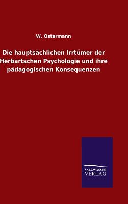 Die Hauptsachlichen Irrtumer Der Herbartschen Psychologie Und Ihre Padagogischen Konsequenzen - Ostermann, W