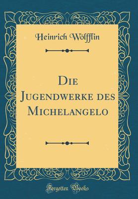 Die Jugendwerke Des Michelangelo (Classic Reprint) - Wolfflin, Heinrich