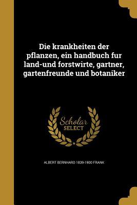 Die Krankheiten Der Pflanzen, Ein Handbuch Fur Land-Und Forstwirte, Gartner, Gartenfreunde Und Botaniker - Frank, Albert Bernhard 1839-1900