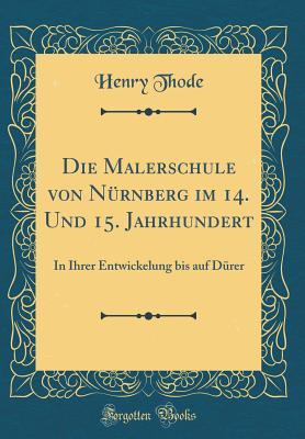 Die Malerschule Von Nurnberg Im 14. Und 15. Jahrhundert: In Ihrer Entwickelung Bis Auf Durer (Classic Reprint) - Thode, Henry