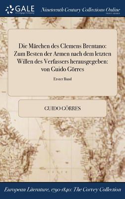 Die Marchen Des Clemens Brentano: Zum Besten Der Armen Nach Dem Letzten Willen Des Verfassers Herausgegeben: Von Guido Gorres; Erster Band - Gorres, Guido