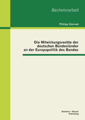 Die Mitwirkungsrechte Der Deutschen Bundeslander an Der Europapolitik Des Bundes - Sternad, Philipp