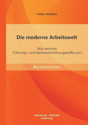 Die Moderne Arbeitswelt: Was Zeichnet Fuhrungs- Und Nachwuchsfuhrungskrafte Aus? - Schleifer, Tobias