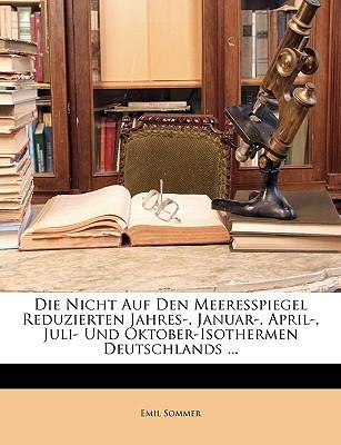 Die Nicht Auf Den Meeresspiegel Reduzierten Jahres-, Januar-, April-, Juli- Und Oktober-Isothermen Deutschlands ... - Sommer, Emil