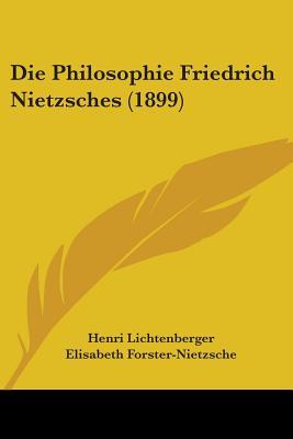 Die Philosophie Friedrich Nietzsches (1899) - Lichtenberger, Henri, and Forster-Nietzsche, Elisabeth