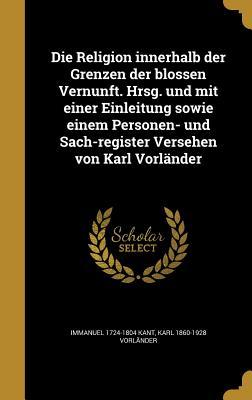 Die Religion Innerhalb Der Grenzen Der Blossen Vernunft. Hrsg. Und Mit Einer Einleitung Sowie Einem Personen- Und Sach-Register Versehen Von Karl Vorlander - Kant, Immanuel, and Vorlander, Karl