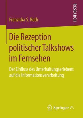 Die Rezeption Politischer Talkshows Im Fernsehen: Der Einfluss Des Unterhaltungserlebens Auf Die Informationsverarbeitung - Roth, Franziska S