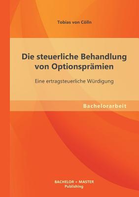 Die Steuerliche Behandlung Von Optionspramien: Eine Ertragsteuerliche Wurdigung - Von Colln, Tobias