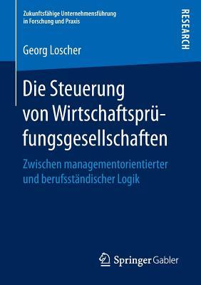 Die Steuerung Von Wirtschaftsprufungsgesellschaften: Zwischen Managementorientierter Und Berufsstandischer Logik - Loscher, Georg