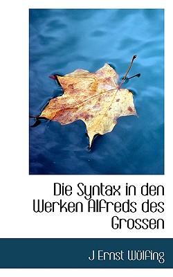 Die Syntax in Den Werken Alfreds Des Grossen - Wlfing, J Ernst, and Wulfing, J Ernst