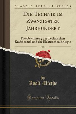 Die Technik Im Zwanzigsten Jahrhundert, Vol. 3: Die Gewinnung Des Technischen Kraftbedarfs Und Der Elektrischen Energie (Classic Reprint) - Miethe, Adolf