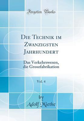 Die Technik Im Zwanzigsten Jahrhundert, Vol. 4: Das Verkehrswesen, Die Groszfabrikation (Classic Reprint) - Miethe, Adolf