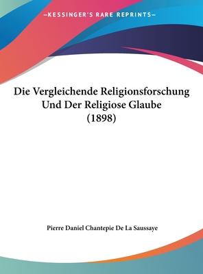 Die Vergleichende Religionsforschung Und Der Religiose Glaube (1898) - De La Saussaye, Pierre Daniel Chantepie