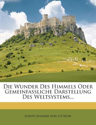 Die Wunder Des Himmels Oder Gemeinfassliche Darstellung Des Weltsystems... - Joseph Johann Von Littrow (Creator)