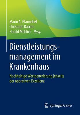 Dienstleistungsmanagement Im Krankenhaus: Nachhaltige Wertgenerierung Jenseits Der Operativen Exzellenz - Pfannstiel, Mario A (Editor), and Rasche, Christoph (Editor), and Mehlich, Harald (Editor)