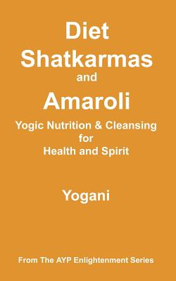 Diet, Shatkarmas and Amaroli - Yogic Nutrition & Cleansing for Health and Spirit: (ayp Enlightenment Series) - Yogani