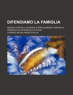 Difendiamo La Famiglia Saggio Contro Il Divorzio E Specialmente Contro La Proposta Di Introdurlo in Italia (1893) - Billia, Lorenzo Michelangelo